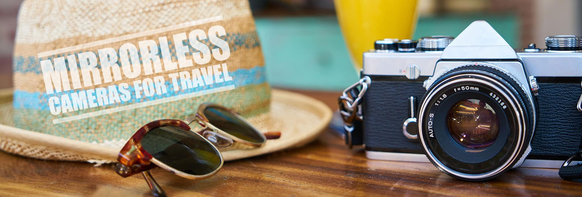 Mirrorless Camera Reviews   Best Mirrorless Camera for Travel: The Guide